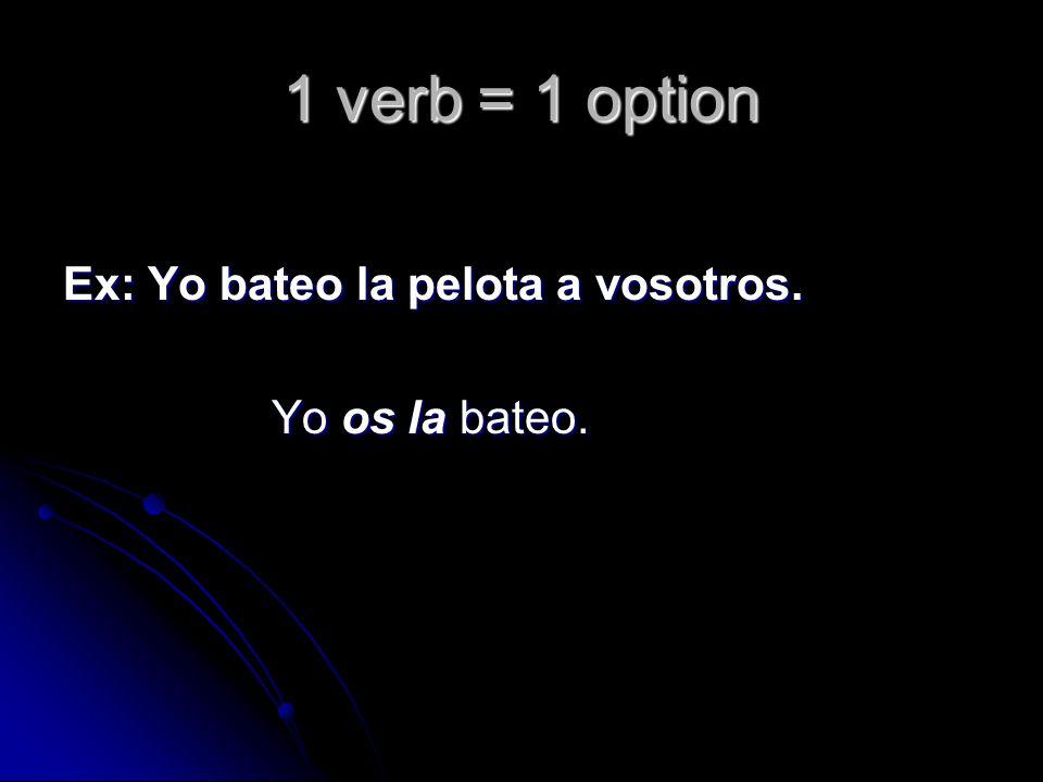 1 verb = 1 option Ex: Yo bateo la pelota a vosotros. Yo os la bateo.