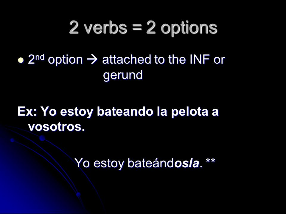 2 verbs = 2 options 2 nd option attached to the INF or gerund 2 nd option attached to the INF or gerund Ex: Yo estoy bateando la pelota a vosotros. Yo
