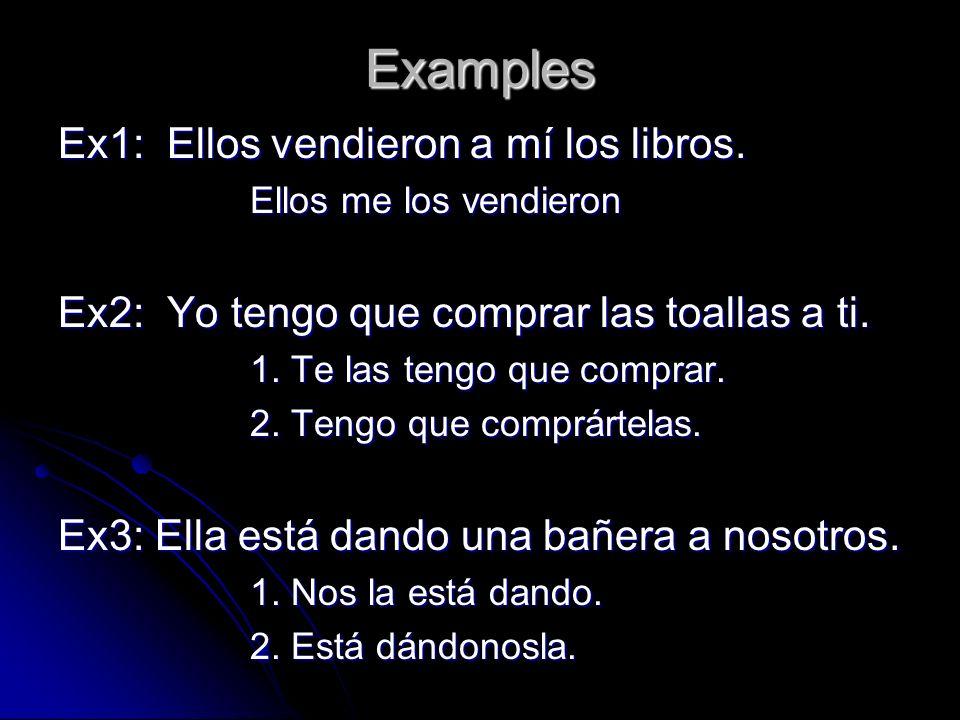Examples Ex1: Ellos vendieron a mí los libros. Ellos me los vendieron Ex2: Yo tengo que comprar las toallas a ti. 1. Te las tengo que comprar. 2. Teng