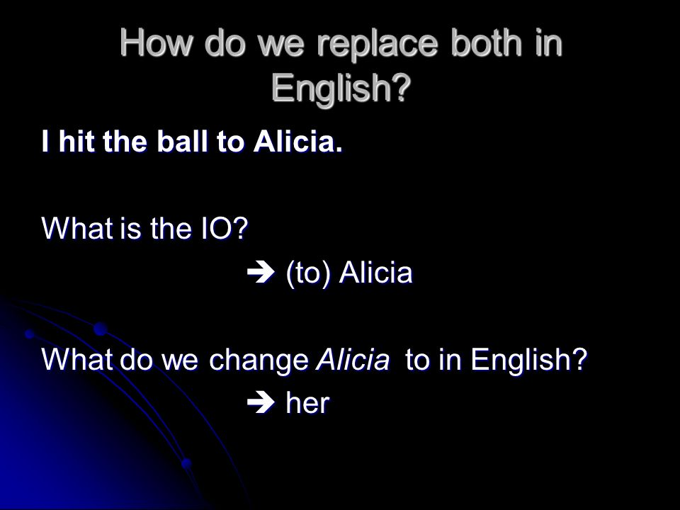 How do we replace both in English? I hit the ball to Alicia. What is the IO? (to) Alicia (to) Alicia What do we change Alicia to in English? her her