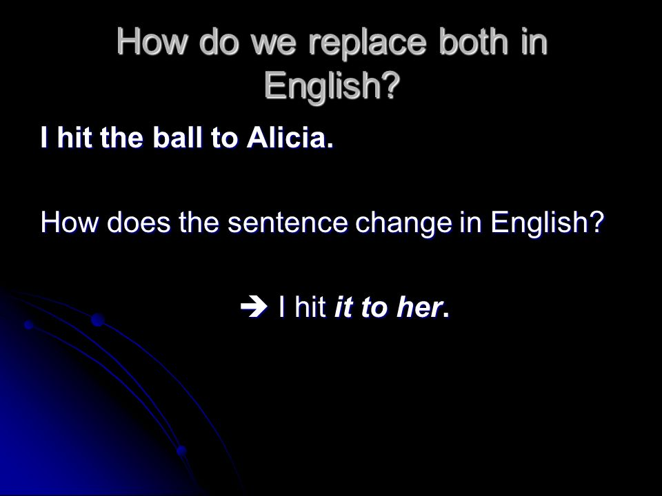 How do we replace both in English? I hit the ball to Alicia. How does the sentence change in English? I hit it to her. I hit it to her.