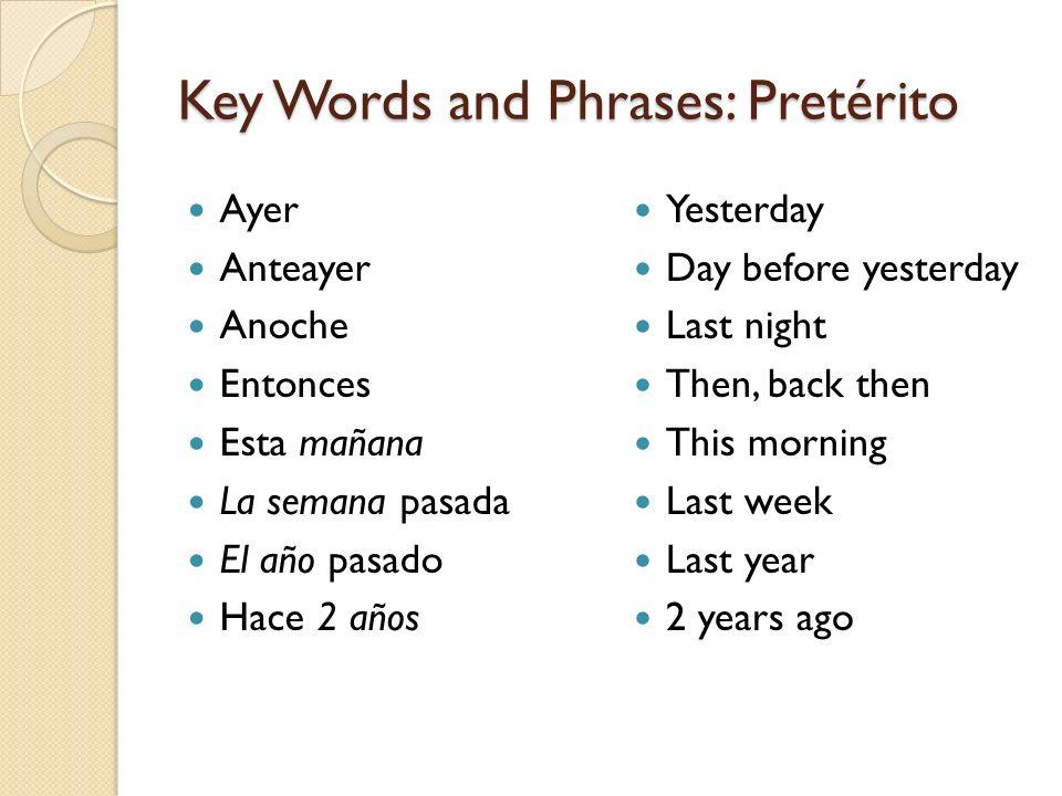Key Words and Phrases: Pretérito Ayer Anteayer Anoche Entonces Esta mañana La semana pasada El año pasado Hace 2 años Yesterday Day before yesterday L