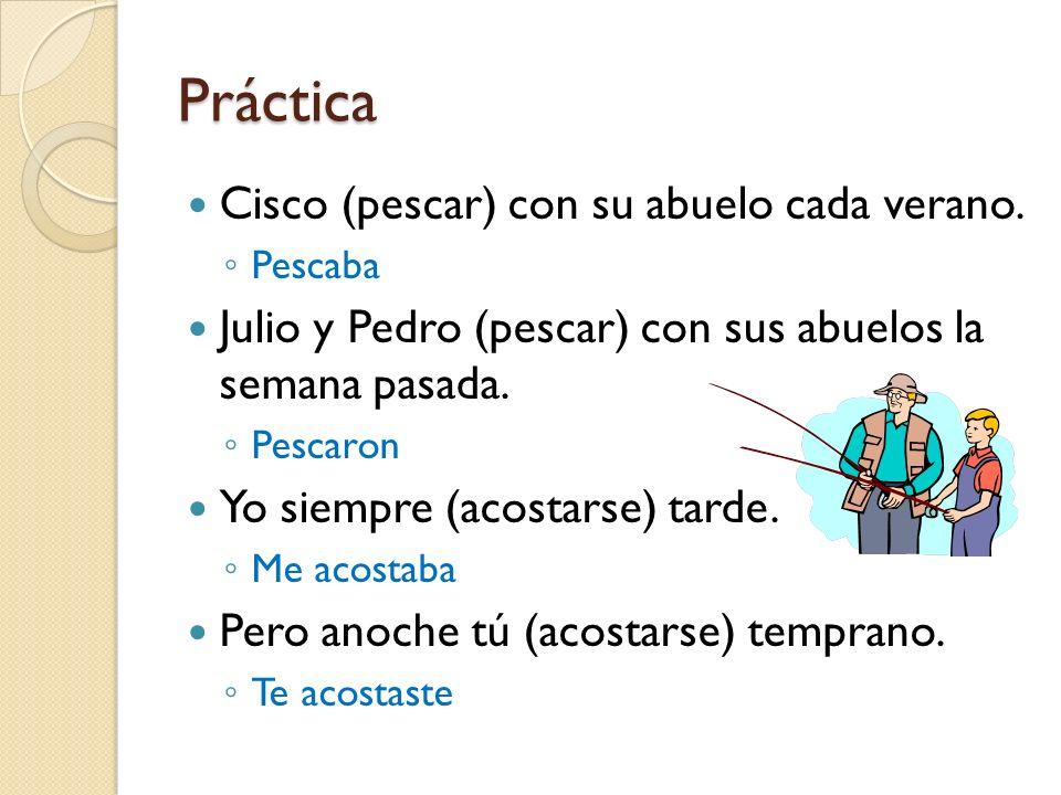 Práctica Cisco (pescar) con su abuelo cada verano. Pescaba Julio y Pedro (pescar) con sus abuelos la semana pasada. Pescaron Yo siempre (acostarse) ta