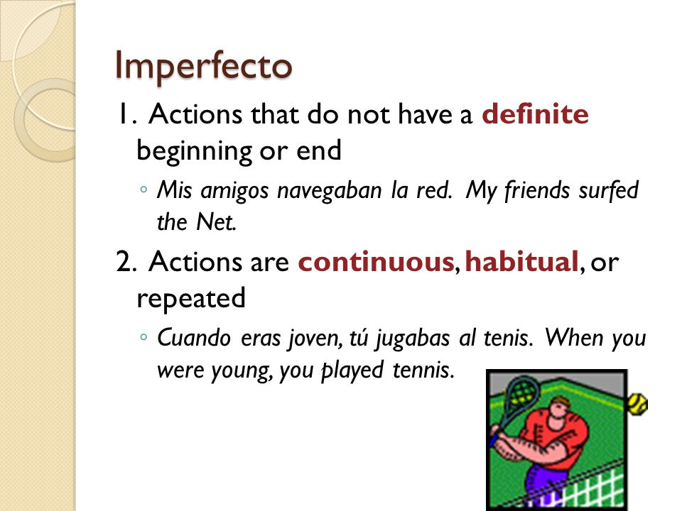 Imperfecto 1. Actions that do not have a definite beginning or end Mis amigos navegaban la red. My friends surfed the Net. 2. Actions are continuous,