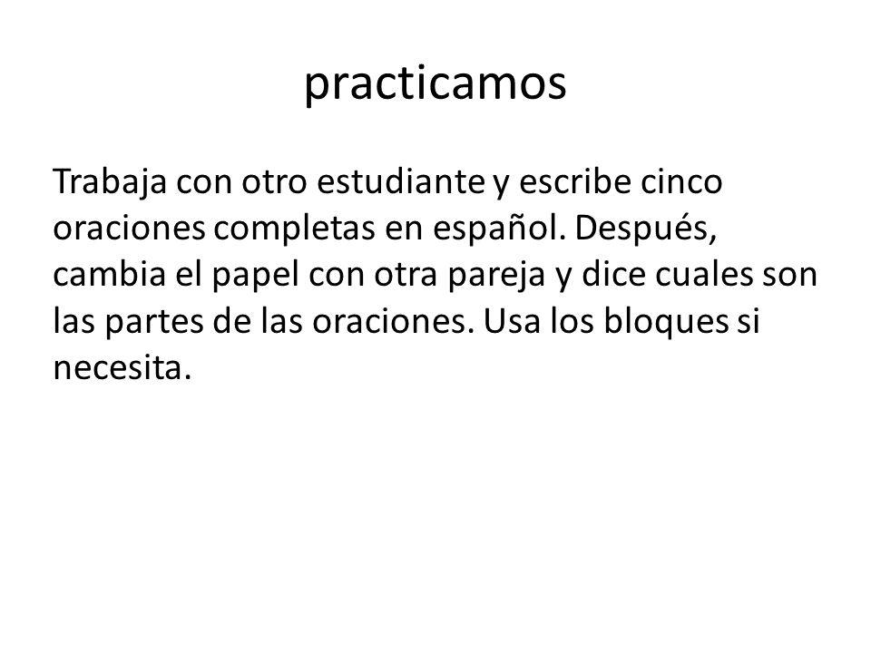 practicamos Trabaja con otro estudiante y escribe cinco oraciones completas en español. Después, cambia el papel con otra pareja y dice cuales son las