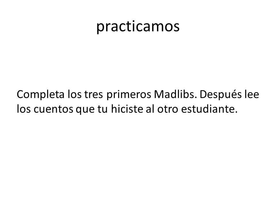 practicamos Completa los tres primeros Madlibs. Después lee los cuentos que tu hiciste al otro estudiante.