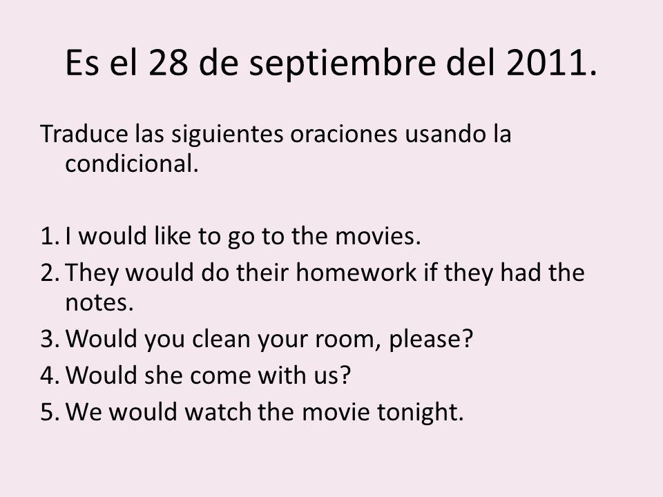 Es el 28 de septiembre del 2011. Traduce las siguientes oraciones usando la condicional.