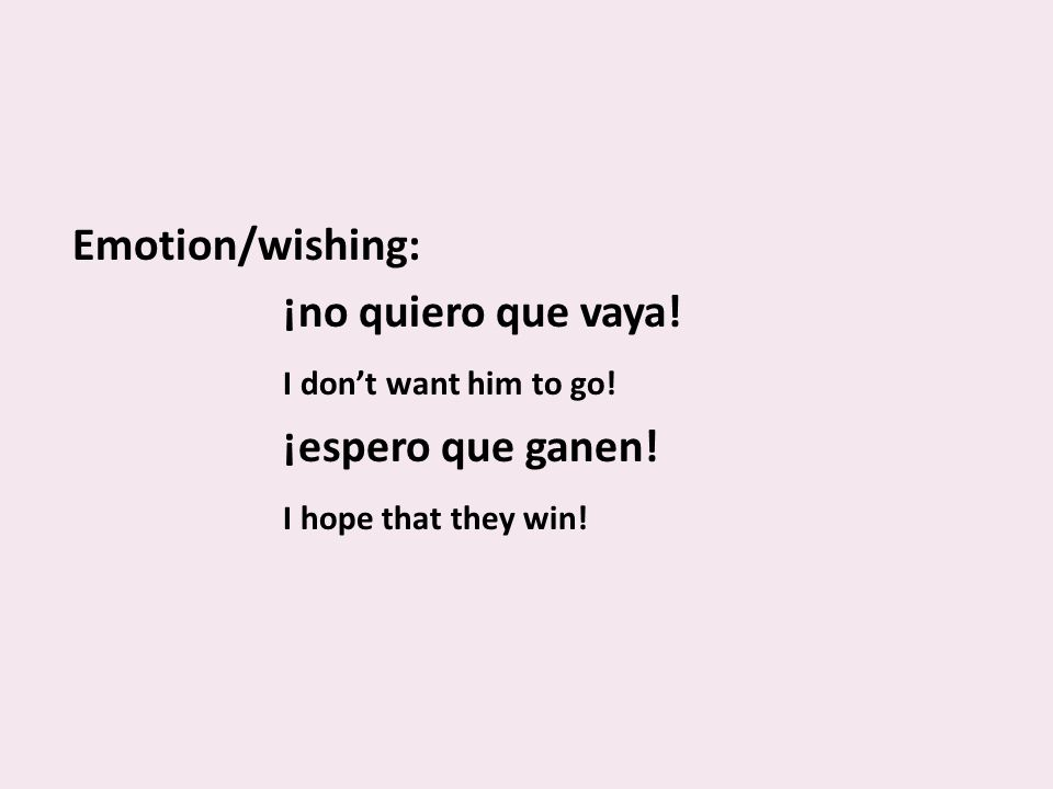 Emotion/wishing: ¡no quiero que vaya.I dont want him to go.