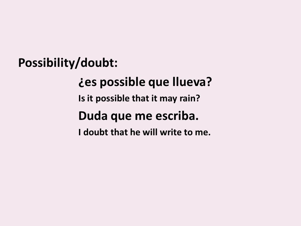 Possibility/doubt: ¿es possible que llueva. Is it possible that it may rain.