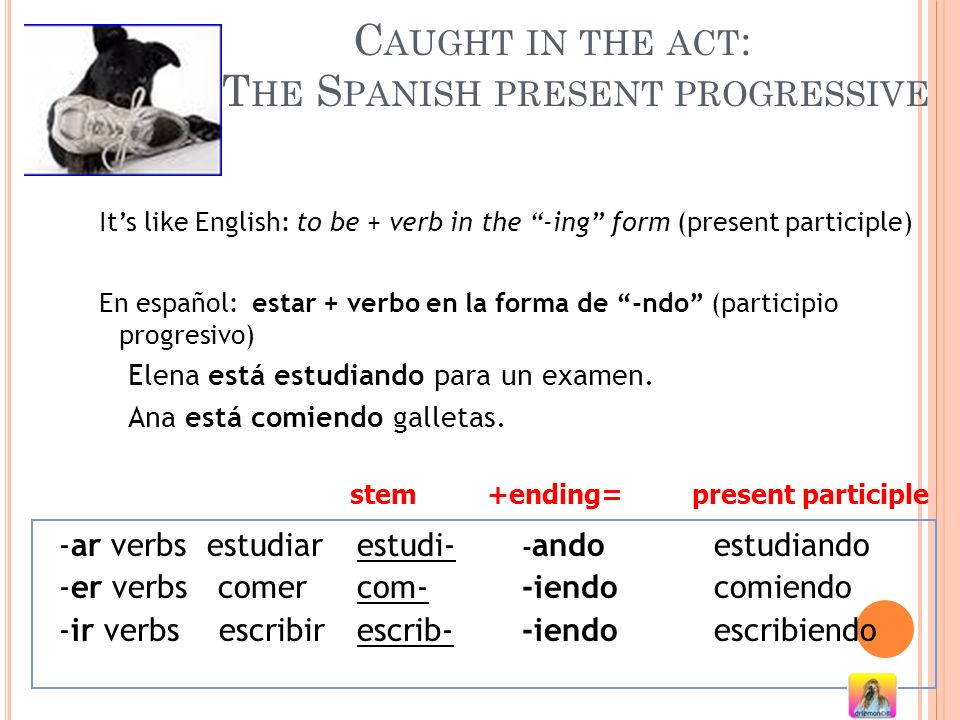 C AUGHT IN THE ACT : T HE S PANISH PRESENT PROGRESSIVE Its like English: to be + verb in the -ing form (present participle) En español: estar + verbo