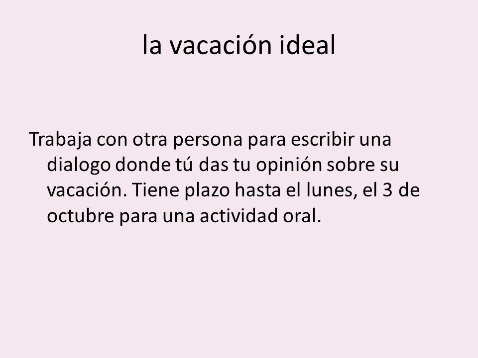 la vacación ideal Trabaja con otra persona para escribir una dialogo donde tú das tu opinión sobre su vacación.