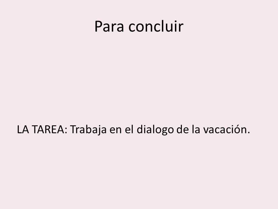 Para concluir LA TAREA: Trabaja en el dialogo de la vacación.