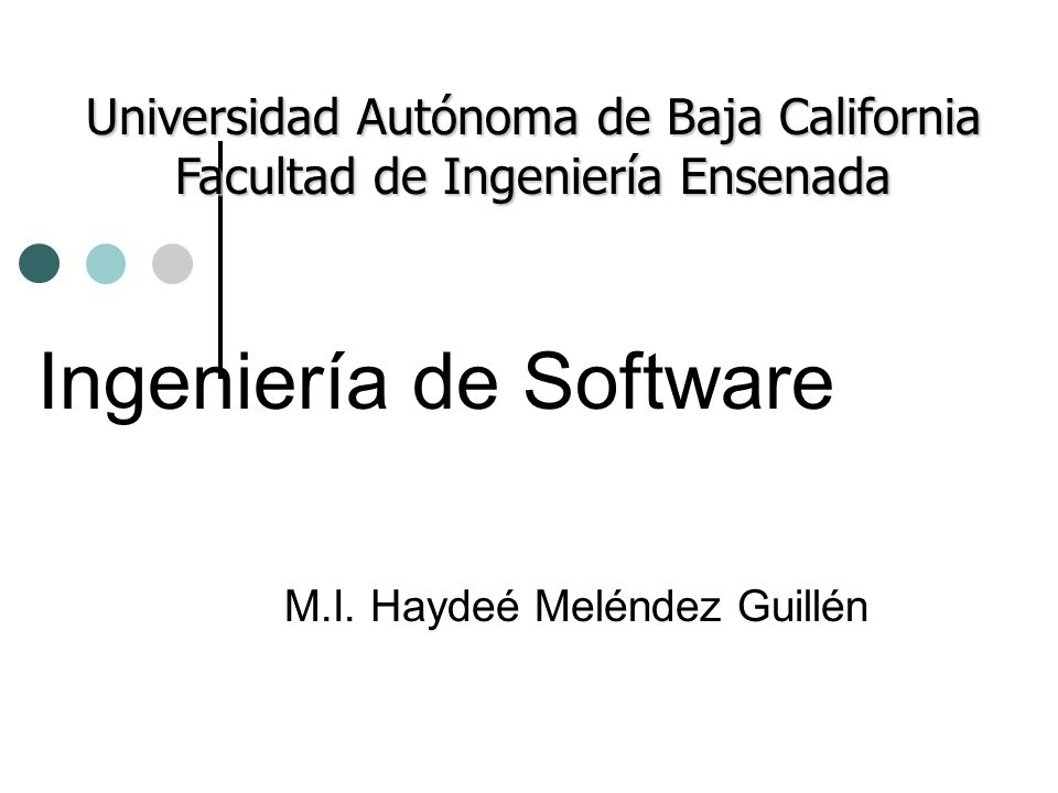 Ingeniería de Software M.I. Haydeé Meléndez Guillén Universidad Autónoma de Baja California Facultad de Ingeniería Ensenada