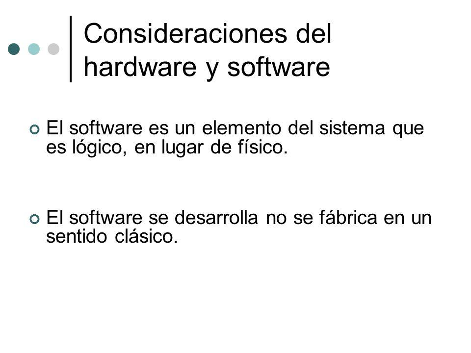 Consideraciones del hardware y software El software es un elemento del sistema que es lógico, en lugar de físico. El software se desarrolla no se fábr