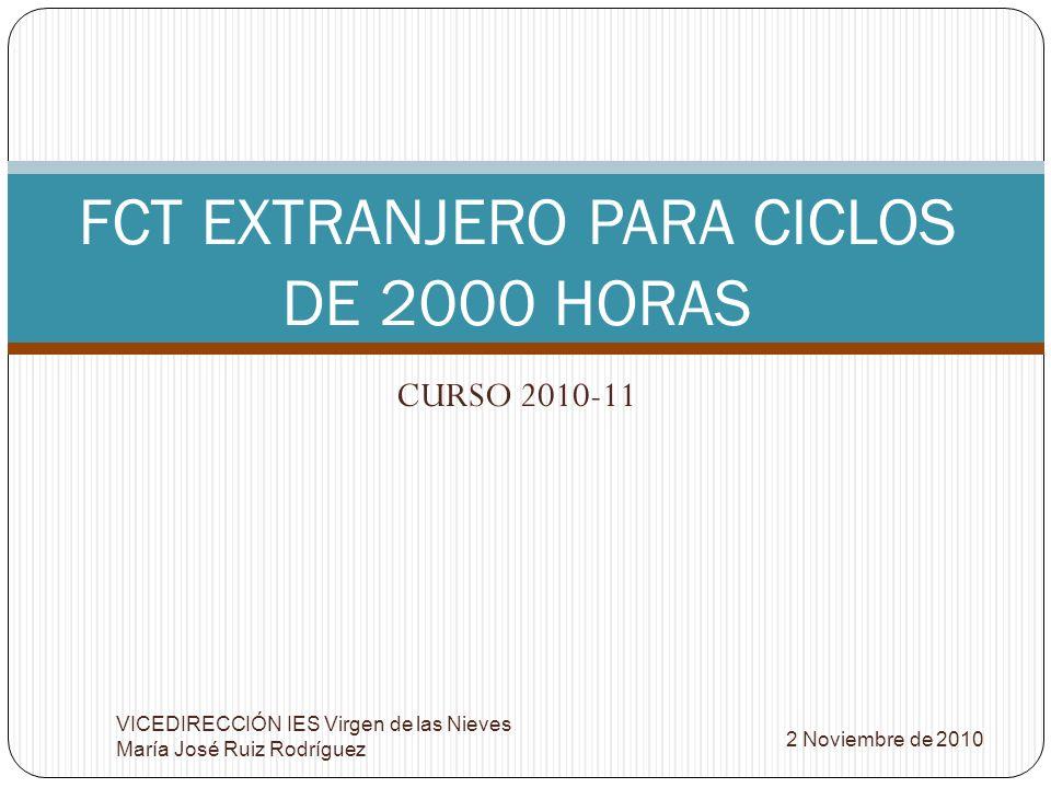 CURSO 2010-11 FCT EXTRANJERO PARA CICLOS DE 2000 HORAS 2 Noviembre de 2010 VICEDIRECCIÓN IES Virgen de las Nieves María José Ruiz Rodríguez