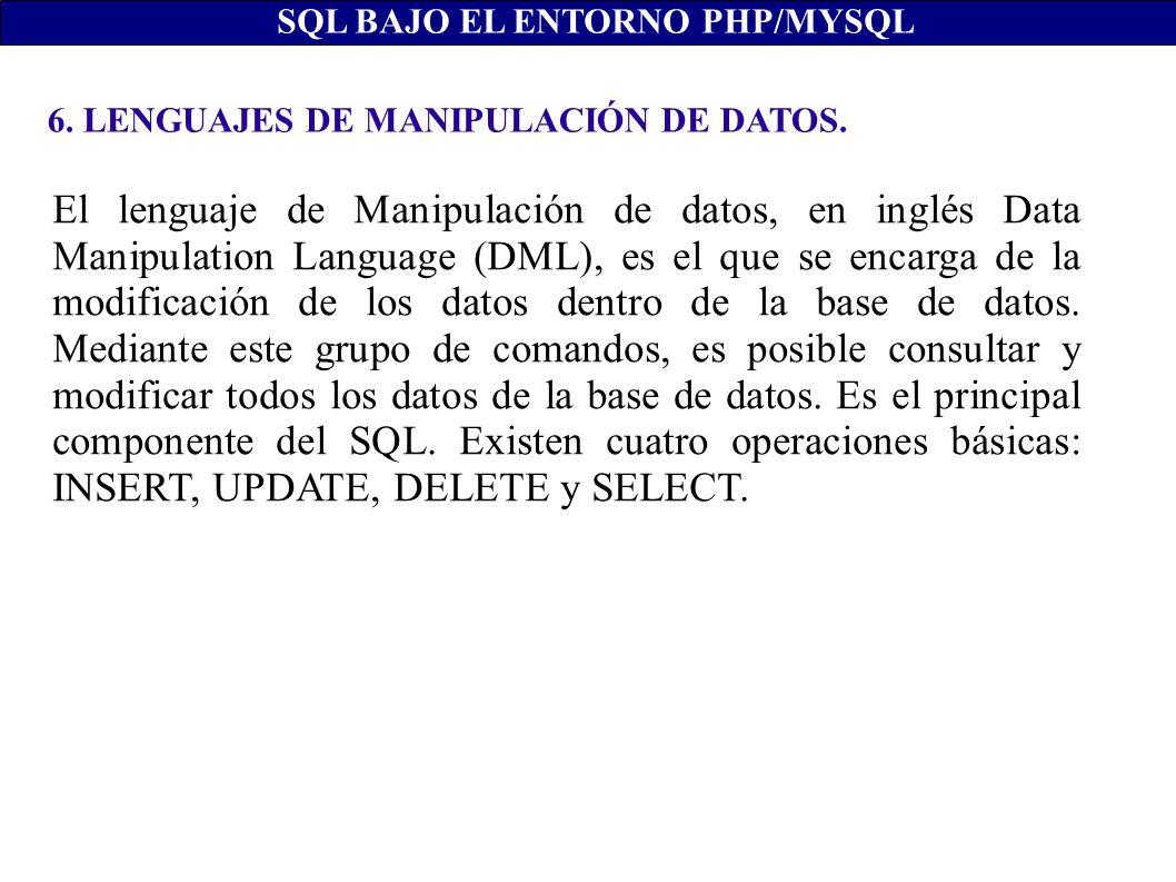 6. LENGUAJES DE MANIPULACIÓN DE DATOS. SQL BAJO EL ENTORNO PHP/MYSQL El lenguaje de Manipulación de datos, en inglés Data Manipulation Language (DML),