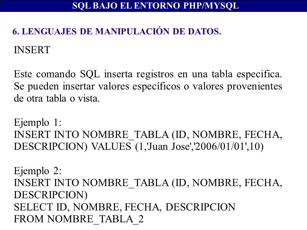 6. LENGUAJES DE MANIPULACIÓN DE DATOS. SQL BAJO EL ENTORNO PHP/MYSQL INSERT Este comando SQL inserta registros en una tabla especifica. Se pueden inse