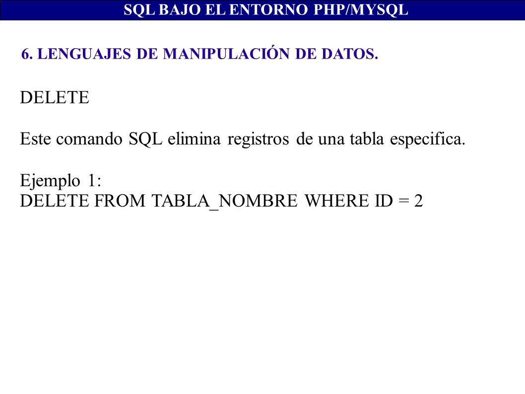 6. LENGUAJES DE MANIPULACIÓN DE DATOS. SQL BAJO EL ENTORNO PHP/MYSQL DELETE Este comando SQL elimina registros de una tabla especifica. Ejemplo 1: DEL