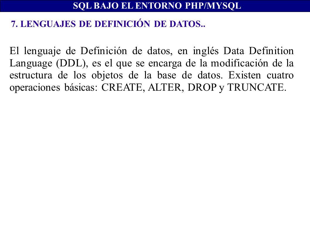7. LENGUAJES DE DEFINICIÓN DE DATOS.. SQL BAJO EL ENTORNO PHP/MYSQL El lenguaje de Definición de datos, en inglés Data Definition Language (DDL), es e