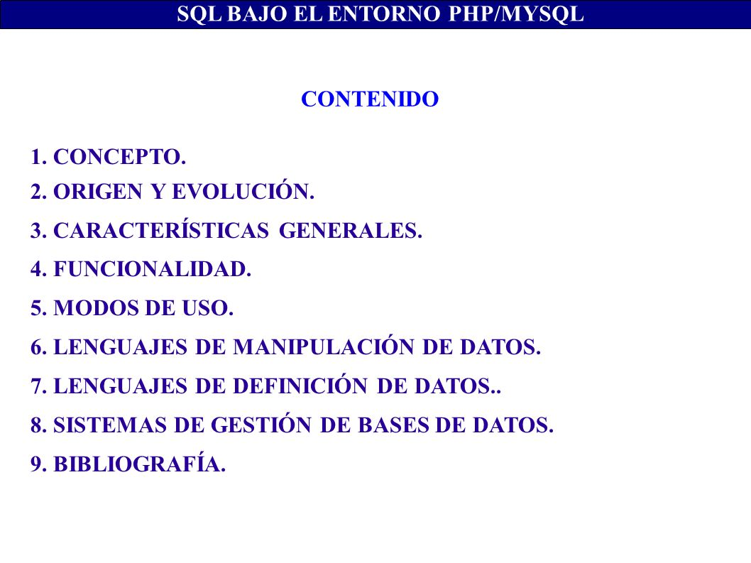 1. CONCEPTO. 2. ORIGEN Y EVOLUCIÓN. 3. CARACTERÍSTICAS GENERALES. 4. FUNCIONALIDAD. 5. MODOS DE USO. 6. LENGUAJES DE MANIPULACIÓN DE DATOS. 7. LENGUAJ
