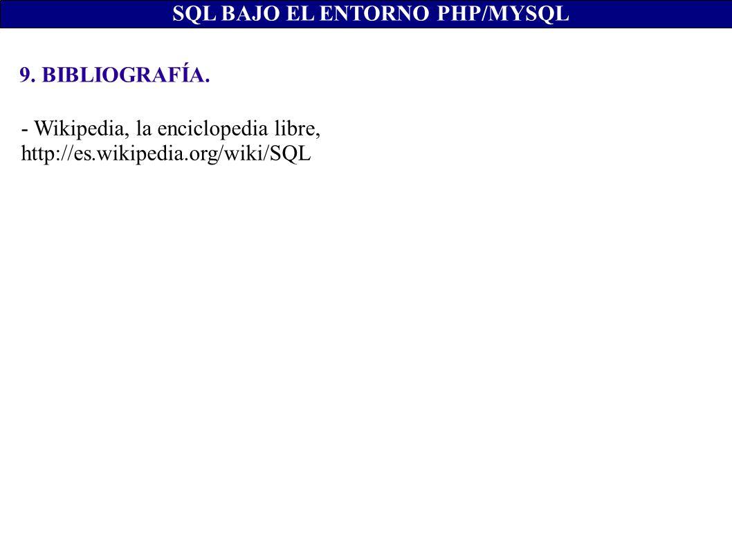 SQL BAJO EL ENTORNO PHP/MYSQL 9. BIBLIOGRAFÍA. - Wikipedia, la enciclopedia libre, http://es.wikipedia.org/wiki/SQL