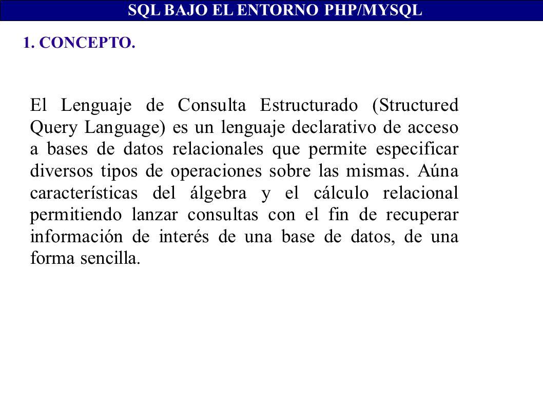 1. CONCEPTO. SQL BAJO EL ENTORNO PHP/MYSQL El Lenguaje de Consulta Estructurado (Structured Query Language) es un lenguaje declarativo de acceso a bas