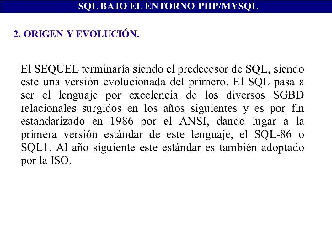 2. ORIGEN Y EVOLUCIÓN. SQL BAJO EL ENTORNO PHP/MYSQL El SEQUEL terminaría siendo el predecesor de SQL, siendo este una versión evolucionada del primer
