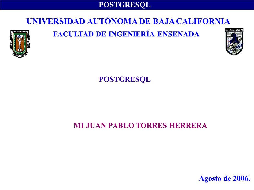 POSTGRESQL MI JUAN PABLO TORRES HERRERA UNIVERSIDAD AUTÓNOMA DE BAJA CALIFORNIA FACULTAD DE INGENIERÍA ENSENADA Agosto de 2006.