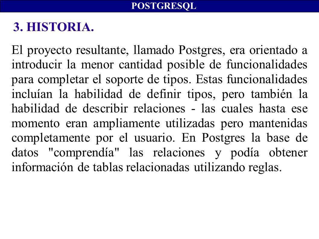 3. HISTORIA. POSTGRESQL El proyecto resultante, llamado Postgres, era orientado a introducir la menor cantidad posible de funcionalidades para complet