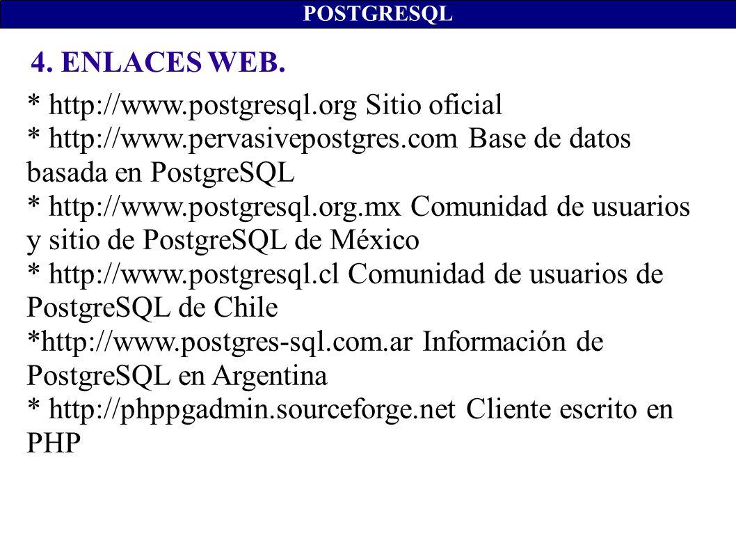 4. ENLACES WEB. POSTGRESQL * http://www.postgresql.org Sitio oficial * http://www.pervasivepostgres.com Base de datos basada en PostgreSQL * http://ww