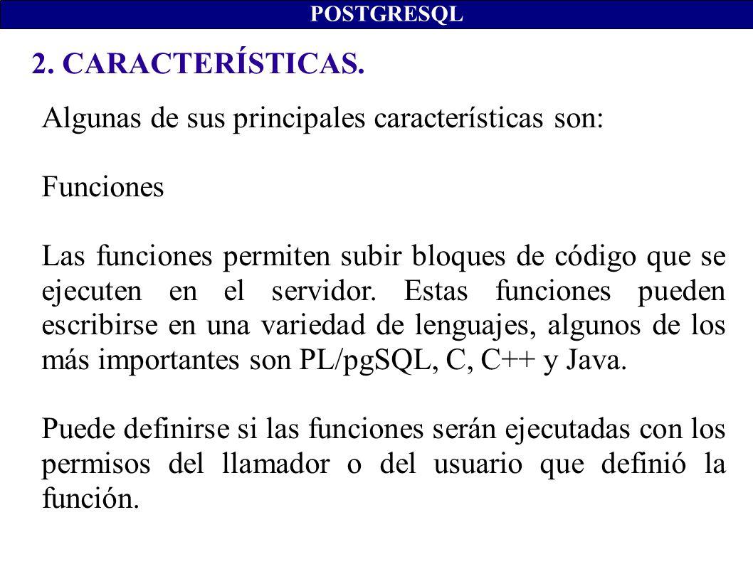 2. CARACTERÍSTICAS. POSTGRESQL Algunas de sus principales características son: Funciones Las funciones permiten subir bloques de código que se ejecute