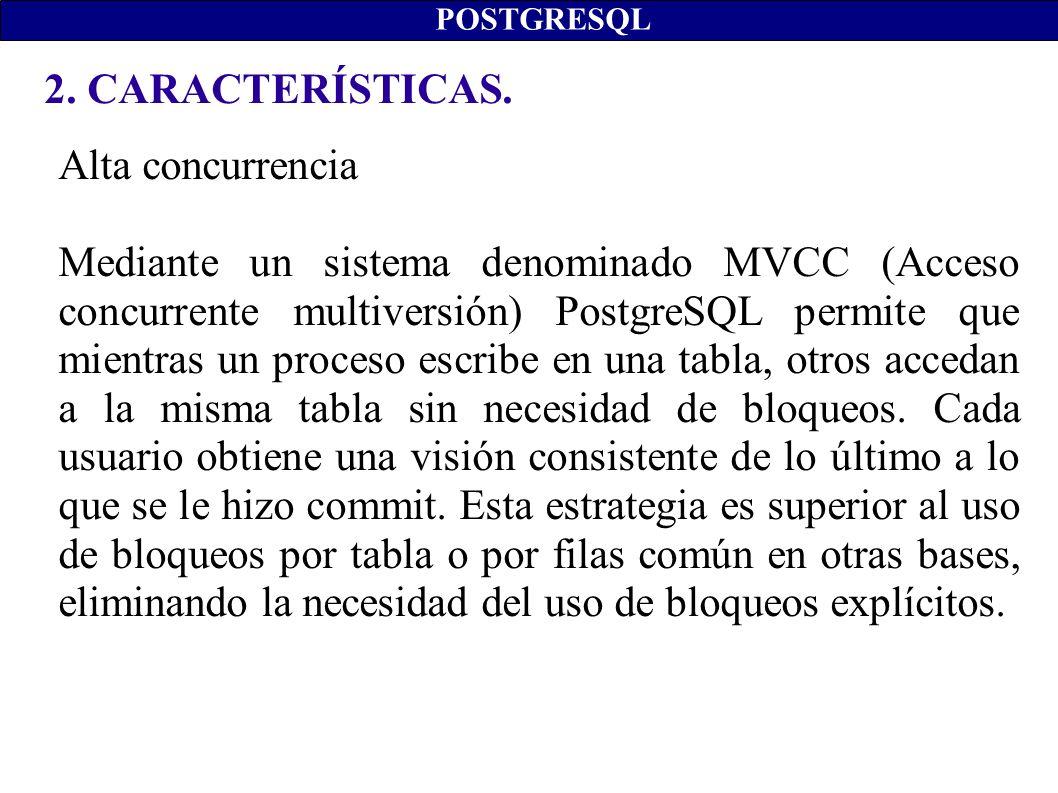 2. CARACTERÍSTICAS. POSTGRESQL Alta concurrencia Mediante un sistema denominado MVCC (Acceso concurrente multiversión) PostgreSQL permite que mientras