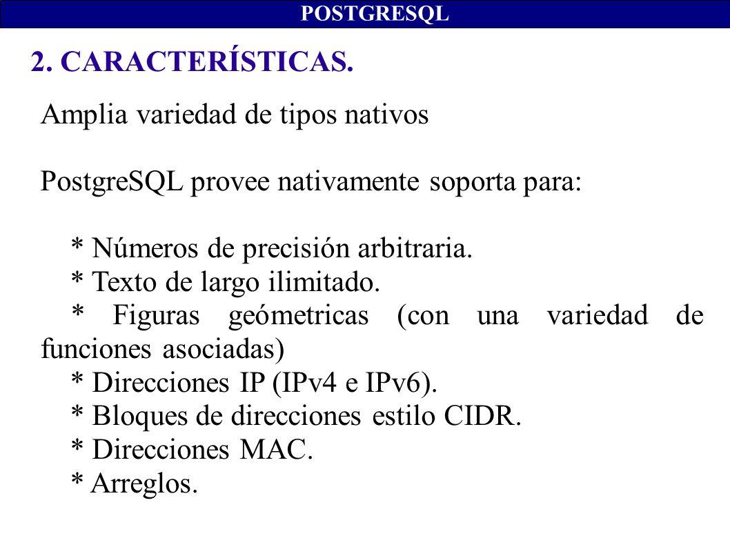 2. CARACTERÍSTICAS. POSTGRESQL Amplia variedad de tipos nativos PostgreSQL provee nativamente soporta para: * Números de precisión arbitraria. * Texto
