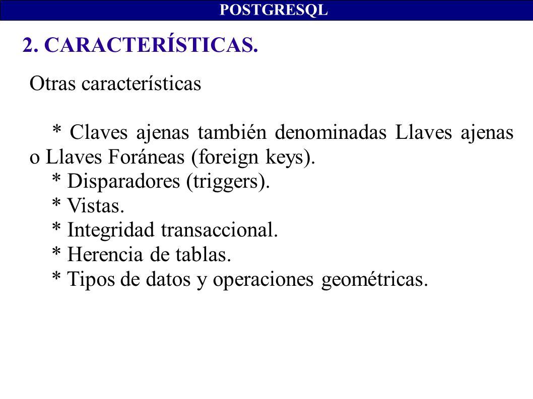 2. CARACTERÍSTICAS. POSTGRESQL Otras características * Claves ajenas también denominadas Llaves ajenas o Llaves Foráneas (foreign keys). * Disparadore