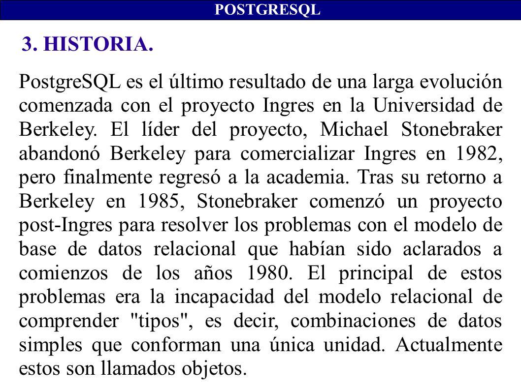 3. HISTORIA. POSTGRESQL PostgreSQL es el último resultado de una larga evolución comenzada con el proyecto Ingres en la Universidad de Berkeley. El lí