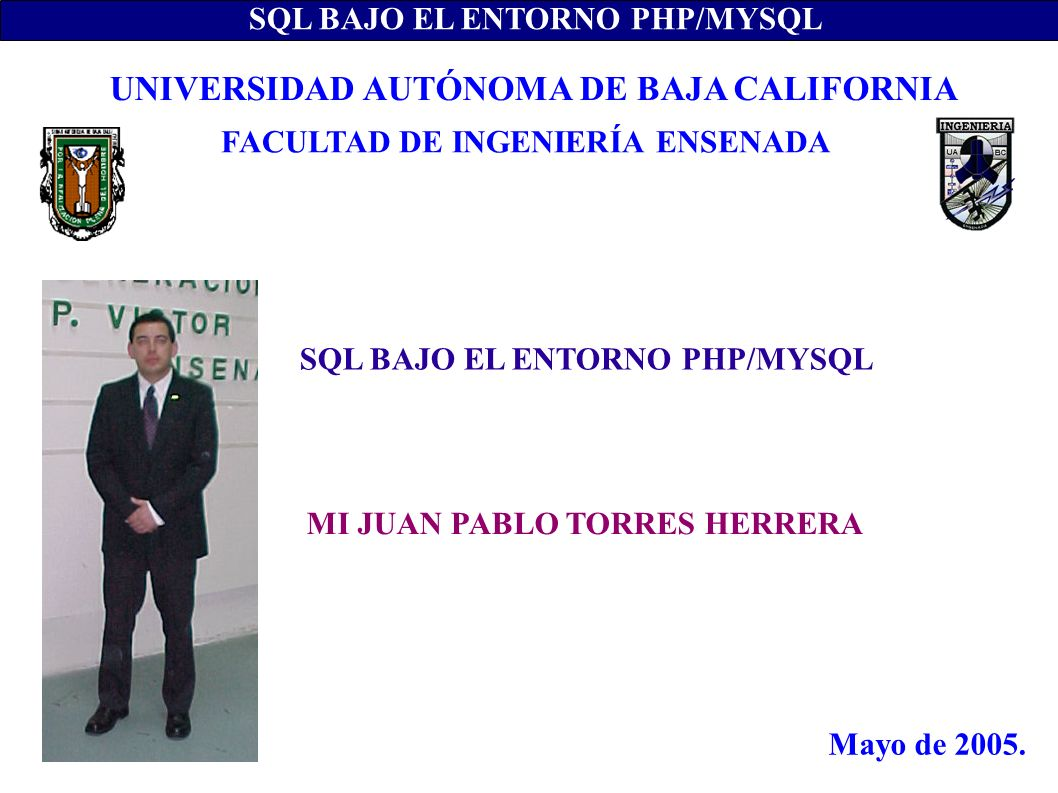SQL BAJO EL ENTORNO PHP/MYSQL MI JUAN PABLO TORRES HERRERA UNIVERSIDAD AUTÓNOMA DE BAJA CALIFORNIA FACULTAD DE INGENIERÍA ENSENADA Mayo de 2005.