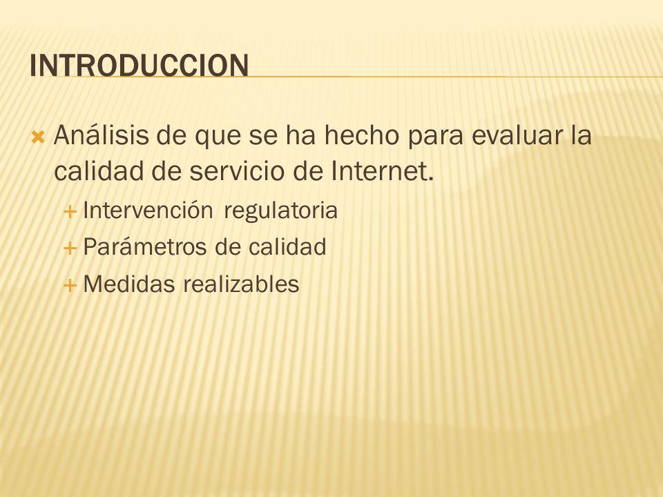 INTRODUCCION Análisis de que se ha hecho para evaluar la calidad de servicio de Internet. Intervención regulatoria Parámetros de calidad Medidas reali