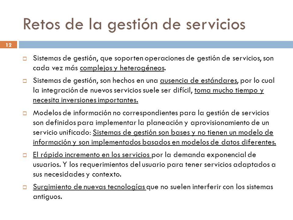 12 Retos de la gestión de servicios Sistemas de gestión, que soporten operaciones de gestión de servicios, son cada vez más complejos y heterogéneos.