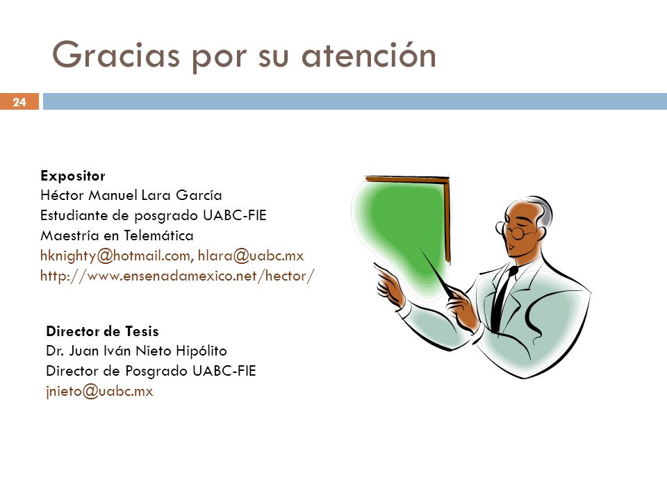 24 Gracias por su atención Expositor Héctor Manuel Lara García Estudiante de posgrado UABC-FIE Maestría en Telemática hknighty@hotmail.com, hlara@uabc