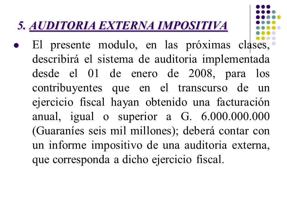 5. AUDITORIA EXTERNA IMPOSITIVA El presente modulo, en las próximas clases, describirá el sistema de auditoria implementada desde el 01 de enero de 20