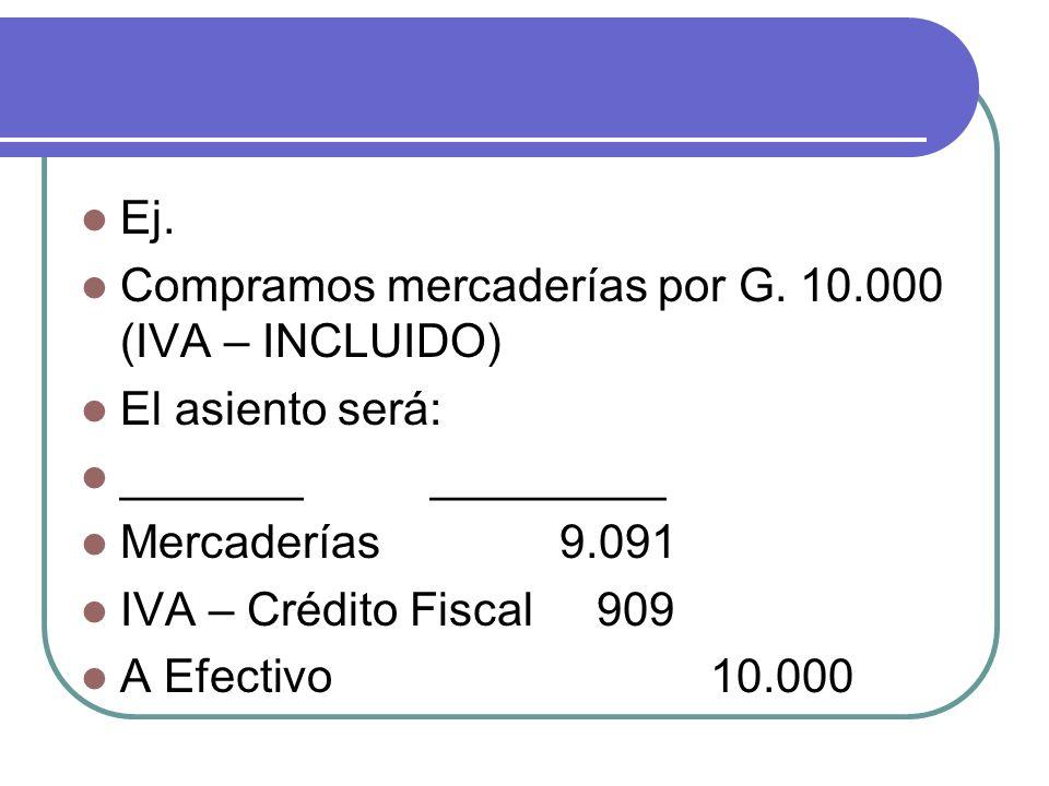 Ej. Compramos mercaderías por G. 10.000 (IVA – INCLUIDO) El asiento será: _______ _________ Mercaderías 9.091 IVA – Crédito Fiscal 909 A Efectivo10.00