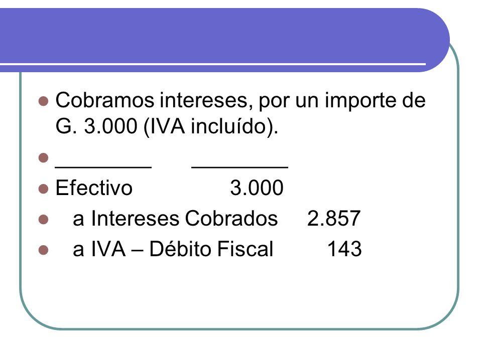 Cobramos intereses, por un importe de G. 3.000 (IVA incluído). ________ ________ Efectivo3.000 a Intereses Cobrados 2.857 a IVA – Débito Fiscal 143