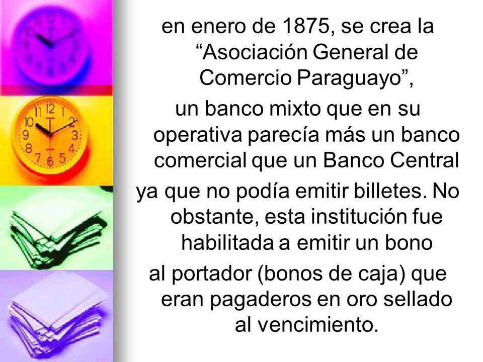 en enero de 1875, se crea la Asociación General de Comercio Paraguayo, un banco mixto que en su operativa parecía más un banco comercial que un Banco