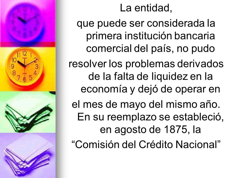 La entidad, que puede ser considerada la primera institución bancaria comercial del país, no pudo resolver los problemas derivados de la falta de liqu