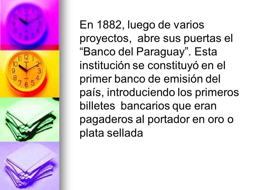En 1882, luego de varios proyectos, abre sus puertas el Banco del Paraguay. Esta institución se constituyó en el primer banco de emisión del país, int