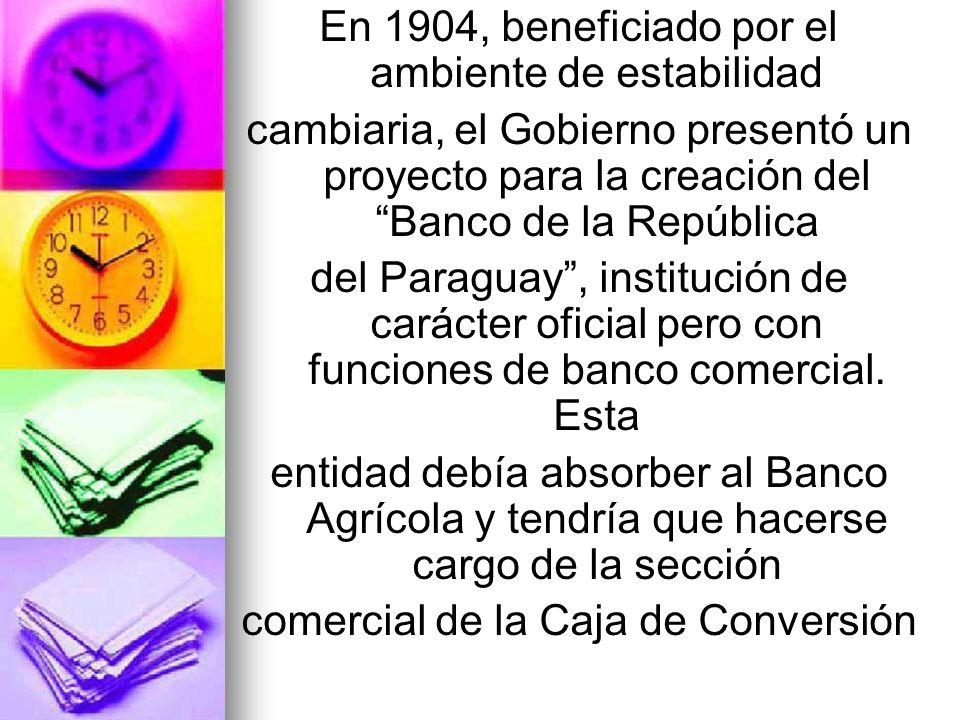 En 1904, beneficiado por el ambiente de estabilidad cambiaria, el Gobierno presentó un proyecto para la creación del Banco de la República del Paragua