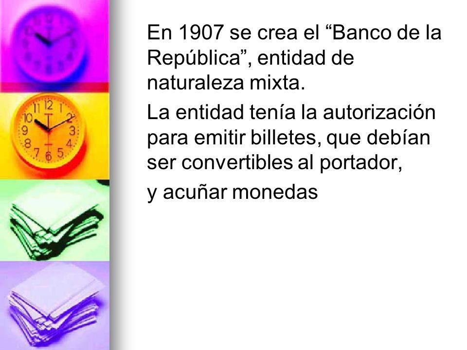 En 1907 se crea el Banco de la República, entidad de naturaleza mixta. La entidad tenía la autorización para emitir billetes, que debían ser convertib