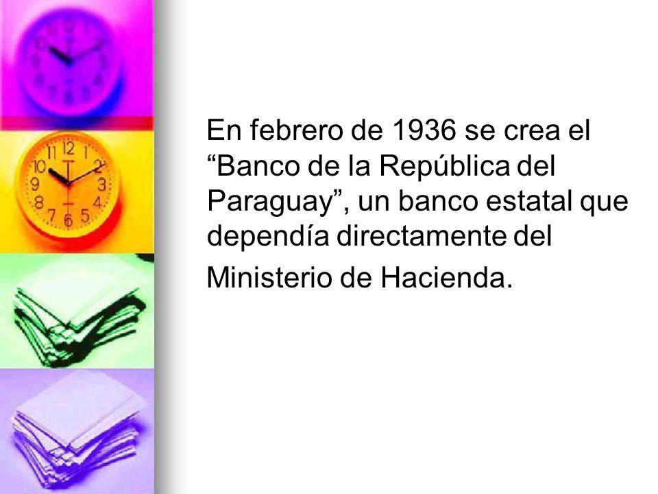 En febrero de 1936 se crea el Banco de la República del Paraguay, un banco estatal que dependía directamente del Ministerio de Hacienda.