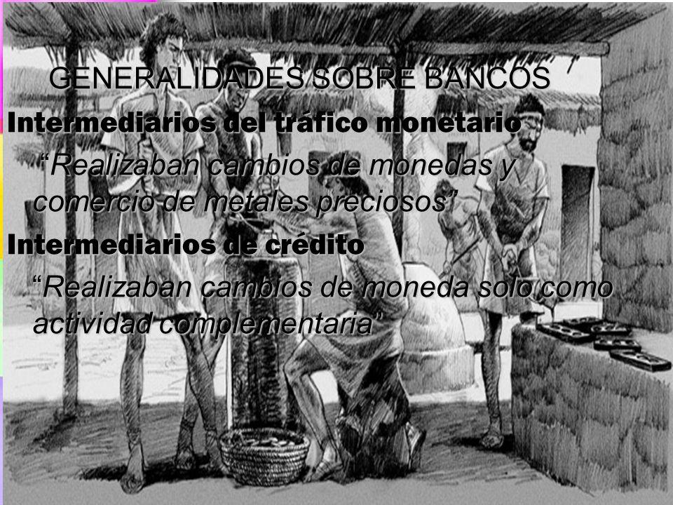 GENERALIDADES SOBRE BANCOS GENERALIDADES SOBRE BANCOS Intermediarios del tráfico monetario Realizaban cambios de monedas y comercio de metales precios