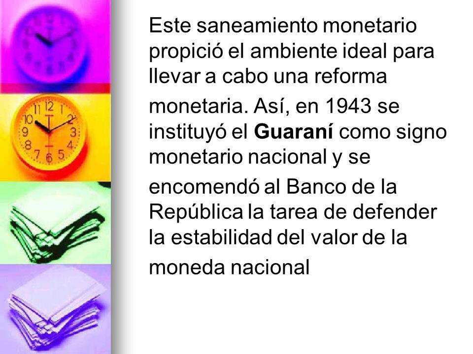 Este saneamiento monetario propició el ambiente ideal para llevar a cabo una reforma monetaria. Así, en 1943 se instituyó el Guaraní como signo moneta